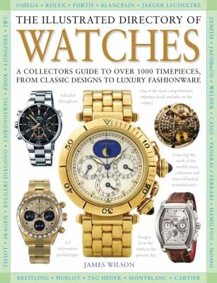 The Illustrated Directory of Watches: A Collectors Guide to Over 1000 Timepieces, from Classic Designs to Luxury Fashionware 9780785829140