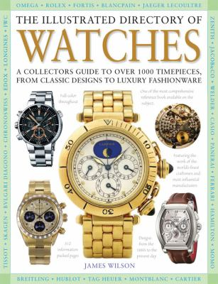 The Illustrated Directory of Watches: A Collectors Guide to Over 1000 Timepieces, from Classic Designs to Luxury Fashionware