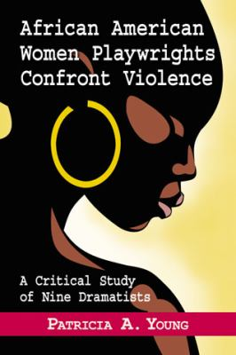 African American Women Playwrights Confront Violence: A Critical Study of Nine Dramatists 9780786444557