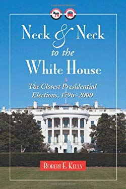 Neck and Neck to the White House: The Closest Presidential Elections, 1796-2000 9780786444847