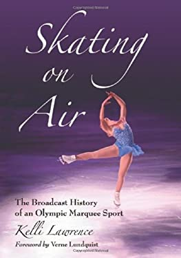 Skating on Air: The Broadcast History of an Olympic Marquee Sport 9780786446087