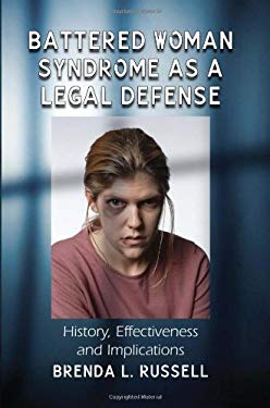 Battered Woman Syndrome as a Legal Defense: History, Effectiveness and Implications 9780786458837