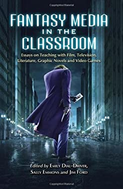 Fantasy Media in the Classroom: Essays on Teaching with Film, Television, Literature, Graphic Novels and Video Games 9780786459216