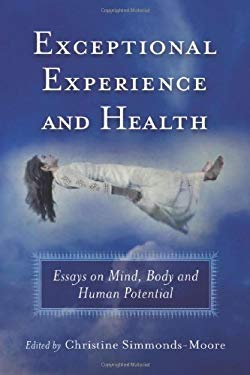 Exceptional Experience and Health: Essays on Mind, Body and Human Potential 9780786459667