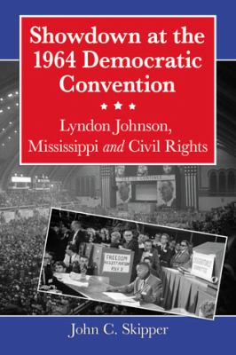 Showdown at the 1964 Democratic Convention: Lyndon Johnson, Mississippi and Civil Rights 9780786461615