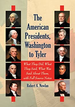 The American Presidents, Washington to Tyler: What They Did, What They Said, What Was Said about Them 9780786463367