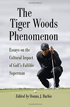 The Tiger Woods Phenomenon: Essays on the Cultural Impact of Golf's Fallible Superman 9780786464944