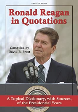 Ronald Reagan in Quotations: A Topical Dictionary, with Sources, of the Presidential Years 9780786465811