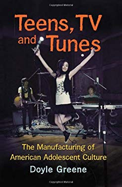 Teens, TV and Tunes: The Manufacturing of American Adolescent Culture 9780786466429