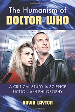 The Humanism of Doctor Who: A Critical Study in Science Fiction and Philosophy 9780786466733