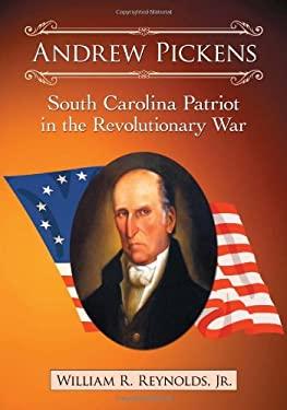Andrew Pickens: South Carolina Patriot in the Revolutionary War 9780786466948