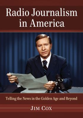 Radio Journalism in America: Telling the News in the Golden Age and Beyond 9780786469635