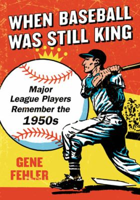 When Baseball Was Still King: Major League Players Remember the 1950s 9780786470655