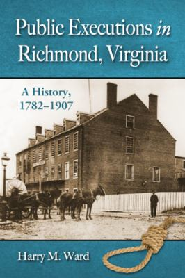 Public Executions in Richmond, Virginia: A History, 1782-1907 9780786470839