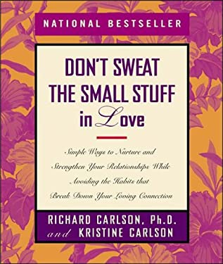 Don't Sweat the Small Stuff in Love: Simple Ways to Nurture and Strengthen Your Relationships While Avoiding the Habits That Break Down Your Loving Co 9780786865093