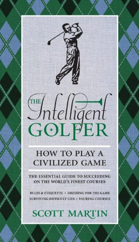 The Intelligent Golfer: How to Play a Civilized Game: The Essential Guide to Succeeding on the World's Finest Courses 9780789322197