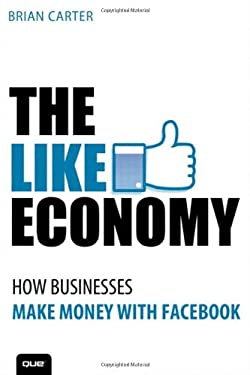 The Like Economy: How Businesses Make Money with Facebook 9780789749062