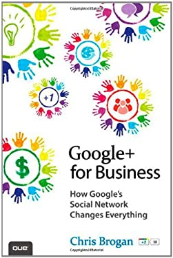 Google+ for Business: How Google's Social Network Changes Everything 9780789749147