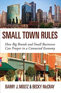 Small Town Rules: How Big Brands and Small Businesses Can Prosper in a Connected Economy 9780789749208