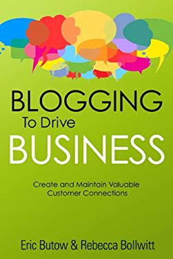 Blogging to Drive Business: Create and Maintain Valuable Customer Connections 9780789749949