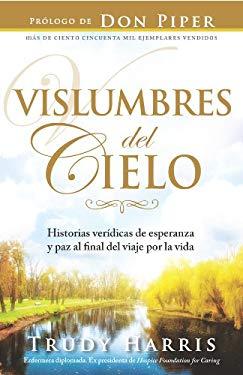 Vislumbres del Cielo: Historias Veridicas de Esperanza y Paz al Final del Viaje Por la Vida = Glimpses of Heaven 9780789917379