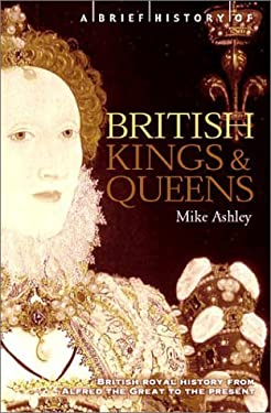 A Brief History of British Kings and Queens: British Royal History from Alfred the Great to the Present 9780786711048