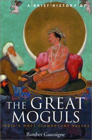 A Brief History of the Great Moguls: India's Most Flamboyant Rulers 9780786710409