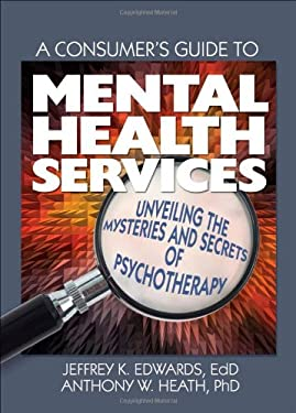 A Consumer's Guide to Mental Health Services: Unveiling the Mysteries and Secrets of Psychotherapy 9780789032669