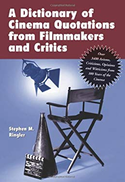 A Dictionary of Cinema Quotations from Filmmakers and Critics: Over 3400 Axioms, Criticisms, Opinions and Witticisms from 100 Years of the Cinema 9780786437634
