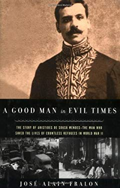 A Good Man in Evil Times: The Heroic Story of Aristides de Sousa Mendes -- The Man Who Saved the Lives of Countless Refugess in World Wa 9780786708482