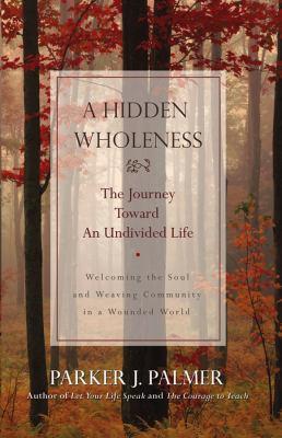 A Hidden Wholeness: The Journey Toward an Undivided Life 9780787971007