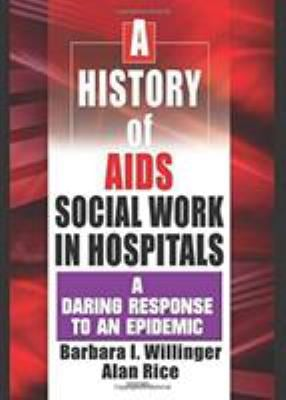 A History of AIDS Social Work in Hospitals: A Daring Response to an Epidemic 9780789015877