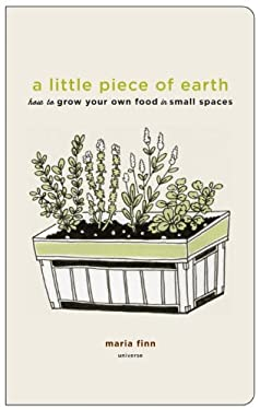 A Little Piece of Earth: How to Grow Your Own Food in Small Spaces 9780789320278