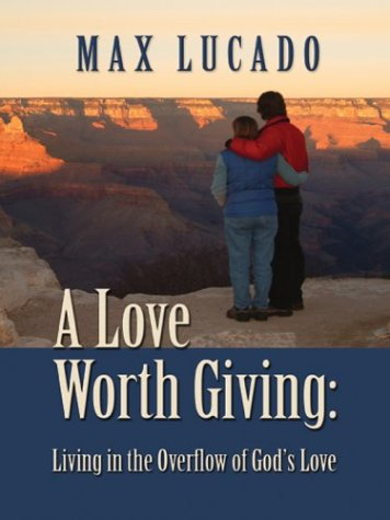 A Love Worth Giving: Living in the Overflow of God's Love 9780786250127