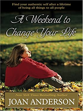 A Weekend to Change Your Life: Find Your Authentic Self After a Lifetime of Being All Things to All People 9780786288182