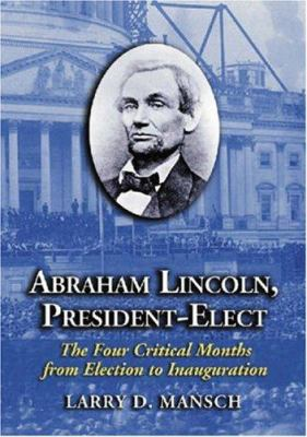 Abraham Lincoln, President-Elect: The Four Critical Months from Election to Inauguration