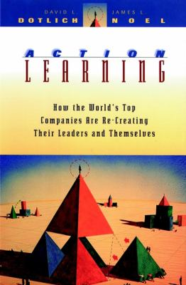Action Learning: How the World's Top Companies Are Re-Creating Their Leaders and Themselves 9780787903497