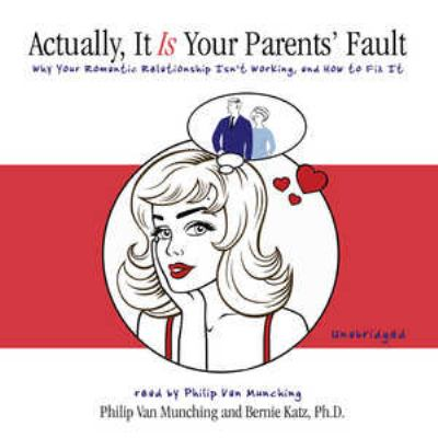 Actually, It Is Your Parents' Fault: Why Your Romantic Relationship Isnt Working, and How to Fix It 9780786162802