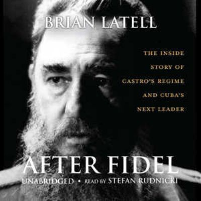 After Fidel: The Inside Story of Castro's Regime and Cuba's Next Leader 9780786171637