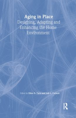 Aging in Place: Designing, Adapting, and Enhancing the Home Environment 9780789009715