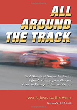All Around the Track: Oral Histories of Drivers, Mechanics, Officials, Owners, Journalists and Others in Motorsports Past and Present 9780786429882