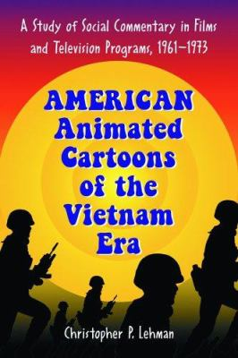 American Animated Cartoons of the Vietnam Era: A Study of Social Commentary in Films and Television Programs, 1961-1973