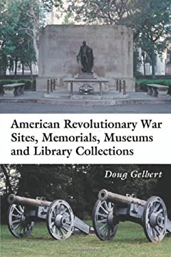 American Revolutionary War Sites, Memorials, Museums and Library Collections: A State-By-State Guidebook to Places Open to the Public 9780786416967
