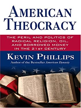 American Theocracy: The Peril and Politics of Radical Religion, Oil and Borrowed Money in the 21st Century 9780786286935