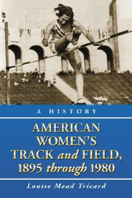 American Womens Track and Field: A History, 1895 Through 1980 9780786438938