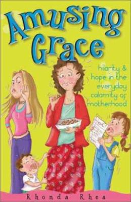 Amusing Grace: Hilarity & Hope in the Everyday Calamity of Motherhood 9780781435321