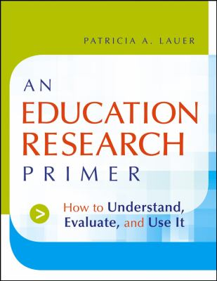 An Education Research Primer: How to Understand, Evaluate and Use It 9780787983239