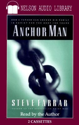 Anchor Man: How a Father Can Anchor His Family in Christ for the Next 100 Years 9780785270645