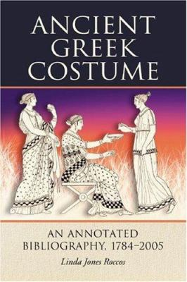 Ancient Greek Costume: An Annotated Bibliography, 1784-2005 9780786427741