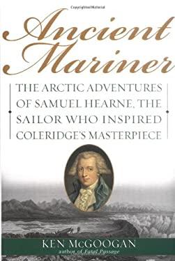 Ancient Mariner: The Arctic Adventures of Samuel Hearne, the Sailor Who Inspired Coleridge's Masterpiece 9780786713042